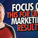 What Lawyers Should Focus on Right Now For Best Legal Marketing Results